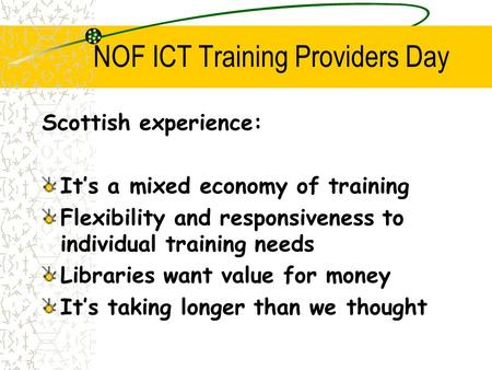 NOF ICT Training Providers Day Scottish experience: It's a mixed economy of training Flexibility and responsiveness to individual training needs Libraries.