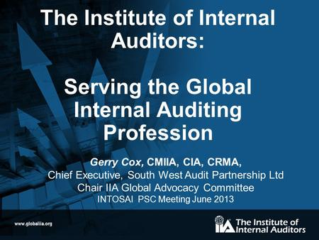 Www.globaliia.org The Institute of Internal Auditors: Serving the Global Internal Auditing Profession Gerry Cox, CMIIA, CIA, CRMA, Chief Executive, South.