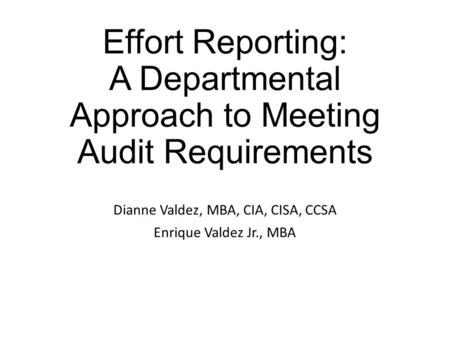 Effort Reporting: A Departmental Approach to Meeting Audit Requirements Dianne Valdez, MBA, CIA, CISA, CCSA Enrique Valdez Jr., MBA.