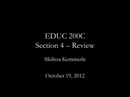 EDUC 200C Section 4 – Review Melissa Kemmerle October 19, 2012.