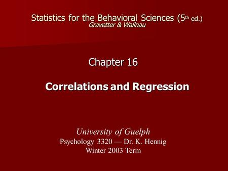 Statistics for the Behavioral Sciences (5 th ed.) Gravetter & Wallnau Chapter 16 Correlations and Regression University of Guelph Psychology 3320 — Dr.