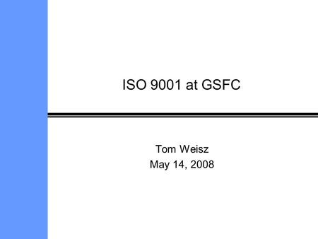 ISO 9001 at GSFC Tom Weisz May 14, 2008.