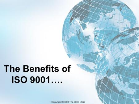 The Benefits of ISO 9001…. Copyright ©2008 The 9000 Store.