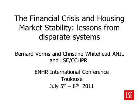 The Financial Crisis and Housing Market Stability: lessons from disparate systems Bernard Vorms and Christine Whitehead ANIL and LSE/CCHPR ENHR International.