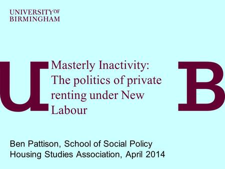 Masterly Inactivity: The politics of private renting under New Labour Ben Pattison, School of Social Policy Housing Studies Association, April 2014.