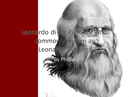 By Phillip. Leonardo Da Vinci Parents: His mom was a peasant and his father a public notary Born: April 15, 1452 in Vinci, Italy Former Occupation: An.