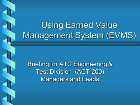 Using Earned Value Management System (EVMS) Briefing for ATC Engineering & Test Division (ACT-200) Managers and Leads.