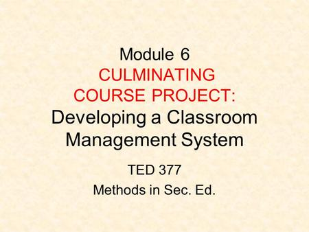 Module 6 CULMINATING COURSE PROJECT: Developing a Classroom Management System TED 377 Methods in Sec. Ed.