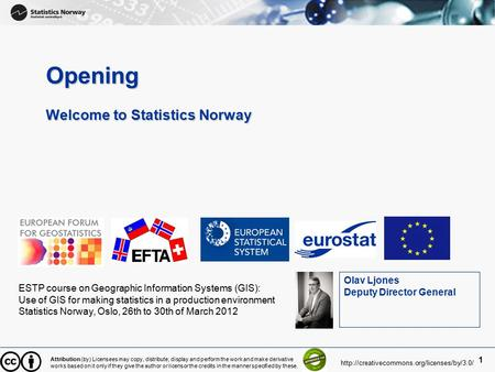 1 Opening Welcome to Statistics Norway ESTP course on Geographic Information Systems (GIS): Use of GIS for making statistics in a production environment.