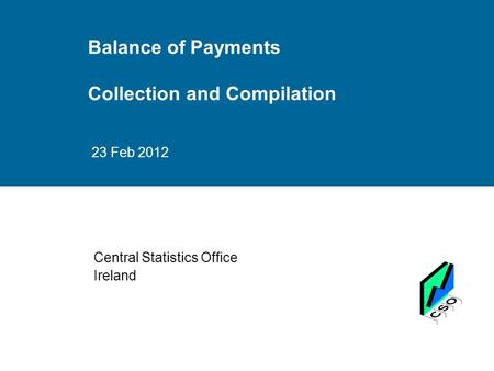 Balance of Payments Collection and Compilation 23 Feb 2012 Central Statistics Office Ireland.