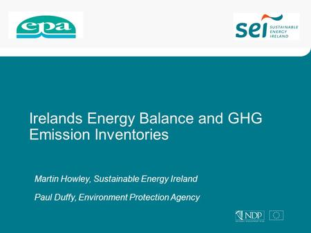 Irelands Energy Balance and GHG Emission Inventories Martin Howley, Sustainable Energy Ireland Paul Duffy, Environment Protection Agency.