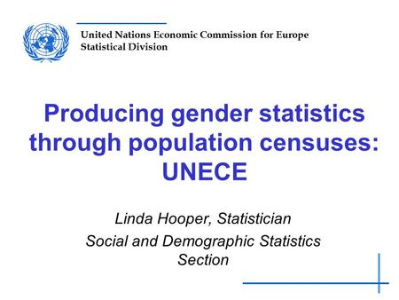 United Nations Economic Commission for Europe Statistical Division Producing gender statistics through population censuses: UNECE Linda Hooper, Statistician.
