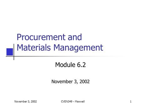 November 3, 2002CVEN349 - Maxwell1 Procurement and Materials Management Module 6.2 November 3, 2002.