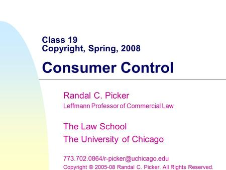 Class 19 Copyright, Spring, 2008 Consumer Control Randal C. Picker Leffmann Professor of Commercial Law The Law School The University of Chicago