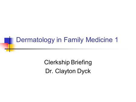 Dermatology in Family Medicine 1 Clerkship Briefing Dr. Clayton Dyck.