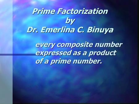 Prime Factorization by Dr. Emerlina C. Binuya every composite number expressed as a product of a prime number.