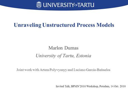 Unraveling Unstructured Process Models Marlon Dumas University of Tartu, Estonia Joint work with Artem Polyvyanyy and Luciano García-Bañuelos Invited Talk,