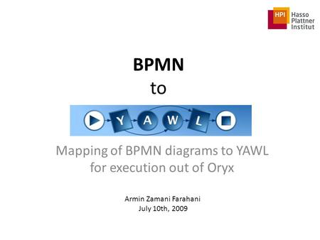 BPMN to Mapping of BPMN diagrams to YAWL for execution out of Oryx Armin Zamani Farahani July 10th, 2009.