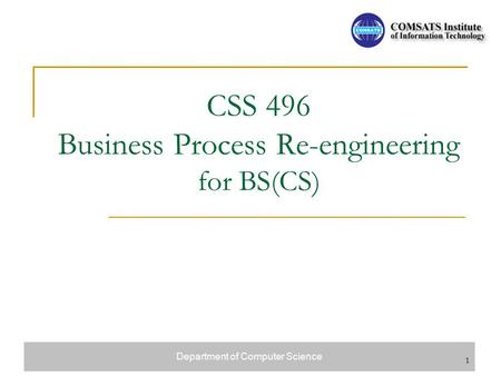 Department of Computer Science 1 CSS 496 Business Process Re-engineering for BS(CS)