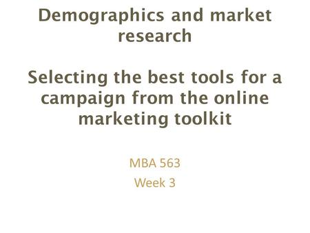 Demographics and market research Selecting the best tools for a campaign from the online marketing toolkit MBA 563 Week 3.