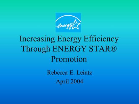 Increasing Energy Efficiency Through ENERGY STAR® Promotion Rebecca E. Leintz April 2004.
