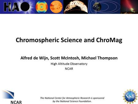 ChroMag 1 Chromospheric Science and ChroMag Alfred de Wijn, Scott McIntosh, Michael Thompson High Altitude Observatory NCAR.