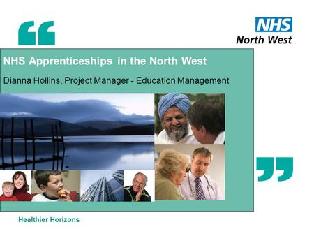 NHS Apprenticeships in the North West Dianna Hollins, Project Manager - Education Management Healthier Horizons.