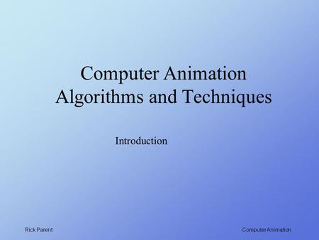 Computer Animation Rick Parent Computer Animation Algorithms and Techniques Introduction.