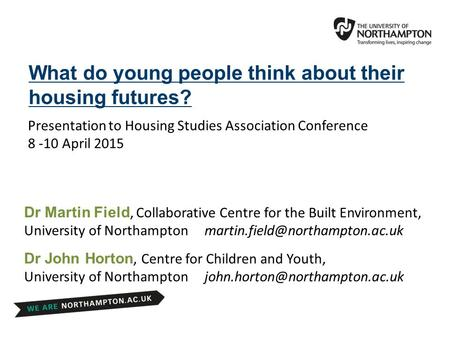 Presentation to Housing Studies Association Conference 8 -10 April 2015 What do young people think about their housing futures? Dr John Horton, Centre.
