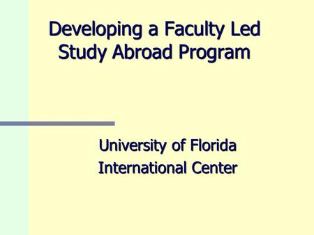 Developing a Faculty Led Study Abroad Program University of Florida International Center.