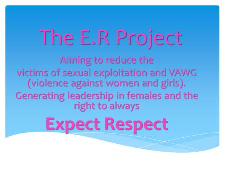 The E.R Project Aiming to reduce the victims of sexual exploitation and VAWG (violence against women and girls). Generating leadership in females and the.
