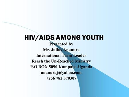 HIV/AIDS AMONG YOUTH Presented by Mr. Julius Ananura International Team Leader Reach the Un-Reached Ministry P.O BOX 5090 Kampala -Uganda