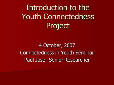 Introduction to the Youth Connectedness Project 4 October, 2007 Connectedness in Youth Seminar Paul Jose--Senior Researcher.