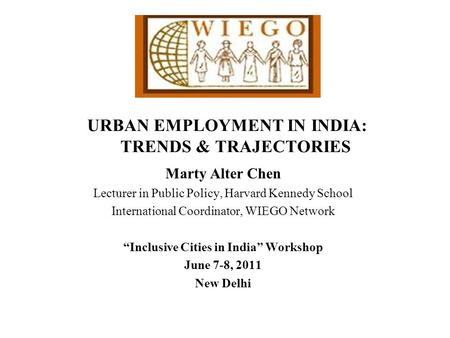 URBAN EMPLOYMENT IN INDIA: TRENDS & TRAJECTORIES Marty Alter Chen Lecturer in Public Policy, Harvard Kennedy School International Coordinator, WIEGO Network.