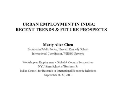 URBAN EMPLOYMENT <strong>IN</strong> <strong>INDIA</strong>: RECENT TRENDS & FUTURE PROSPECTS Marty Alter Chen Lecturer <strong>in</strong> Public Policy, Harvard Kennedy School International Coordinator,