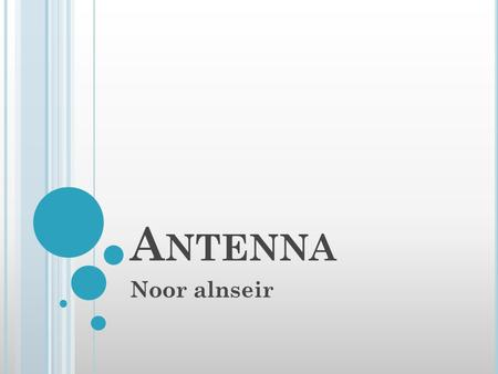 A NTENNA Noor alnseir. History Introduction Antenna classification Types of antenna Applications of antenna.