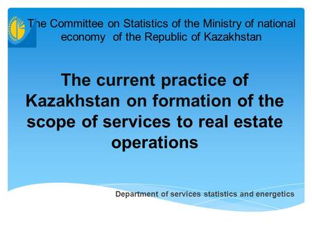 The current practice of Kazakhstan on formation of the scope of services to real estate operations The Committee on Statistics of the Ministry of national.