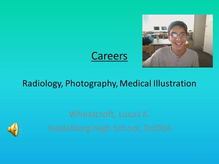 Careers Radiology, Photography, Medical Illustration Wheatcroft, Lucas K. Heidelberg High School, DoDEA 1.