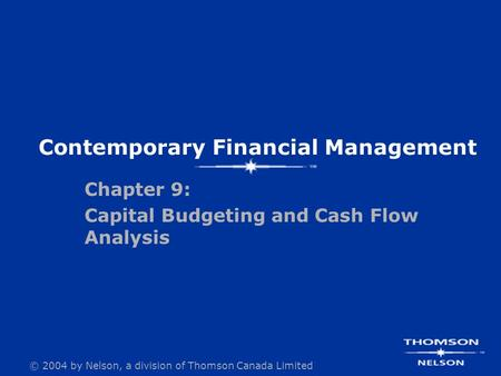 © 2004 by Nelson, a division of Thomson Canada Limited Contemporary Financial Management Chapter 9: Capital Budgeting and Cash Flow Analysis.