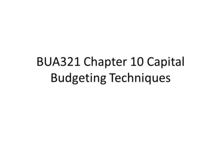 BUA321 Chapter 10 Capital Budgeting Techniques. Capital Budgeting Terminology What kinds of projects are analyzed with capital budgeting? What is meant.