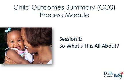 Session 1: So What's This All About? Child Outcomes Summary (COS) Process Module.