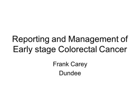 Reporting and Management of Early stage Colorectal Cancer Frank Carey Dundee.
