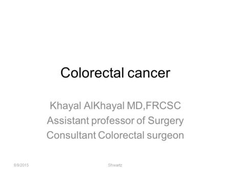 Colorectal cancer Khayal AlKhayal MD,FRCSC Assistant professor of Surgery Consultant Colorectal surgeon 8/9/2015Shwartz.