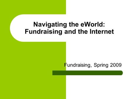 Navigating the eWorld: Fundraising and the Internet Fundraising, Spring 2009.
