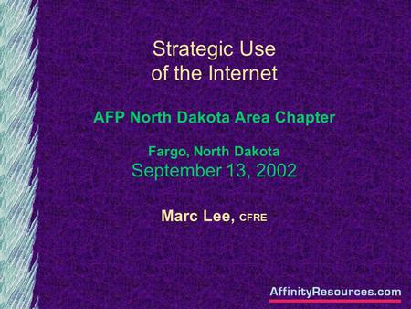 Strategic Use of the Internet AFP North Dakota Area Chapter Fargo, North Dakota September 13, 2002 Marc Lee, CFRE.