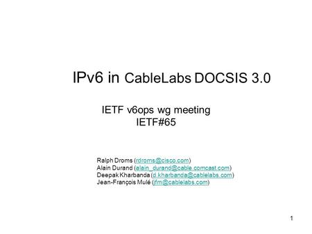 1 IPv6 in CableLabs DOCSIS 3.0 IETF v6ops wg meeting IETF#65 Ralph Droms Alain Durand