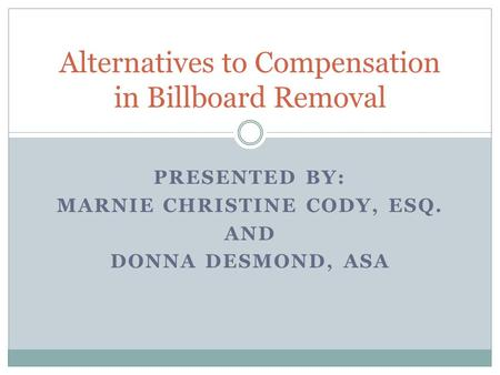 PRESENTED BY: MARNIE CHRISTINE CODY, ESQ. AND DONNA DESMOND, ASA Alternatives to Compensation in Billboard Removal.