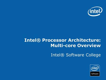 Intel® Processor Architecture: Multi-core Overview Intel® Software College.