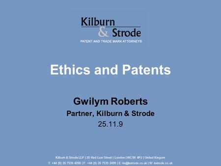 Ethics and Patents Gwilym Roberts Partner, Kilburn & Strode 25.11.9 Kilburn & Strode LLP | 20 Red Lion Street | London | WC1R 4PJ | United Kingom T: +44.
