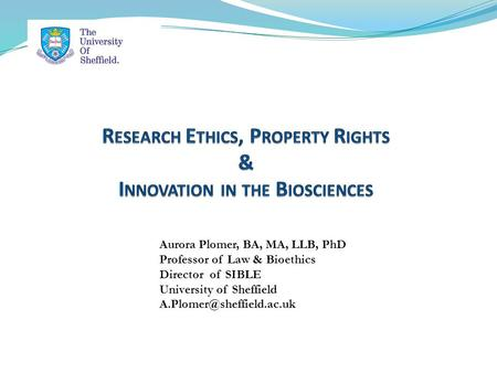 Aurora Plomer, BA, MA, LLB, PhD Professor of Law & Bioethics Director of SIBLE University of Sheffield